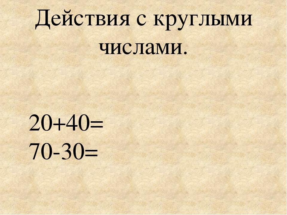 Действия с круглыми числами. 20+40= 70-30=