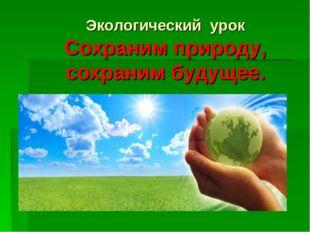 Экологический урок Сохраним природу, сохраним будущее.