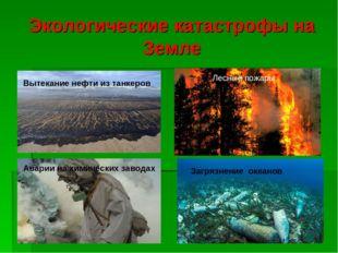 Экологические катастрофы на Земле Вытекание нефти из танкеров Лесные пожары А