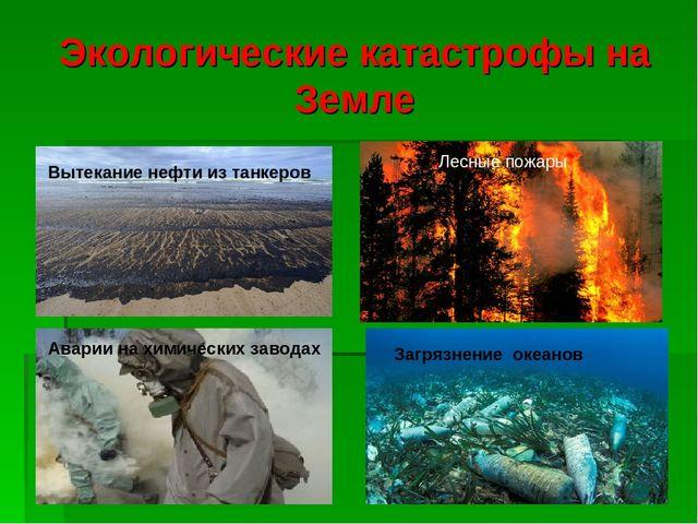 Экологические катастрофы на Земле Вытекание нефти из танкеров Лесные пожары А...