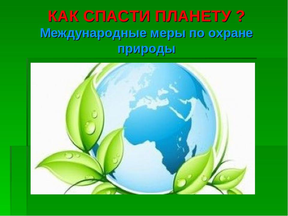 КАК СПАСТИ ПЛАНЕТУ ? Международные меры по охране природы