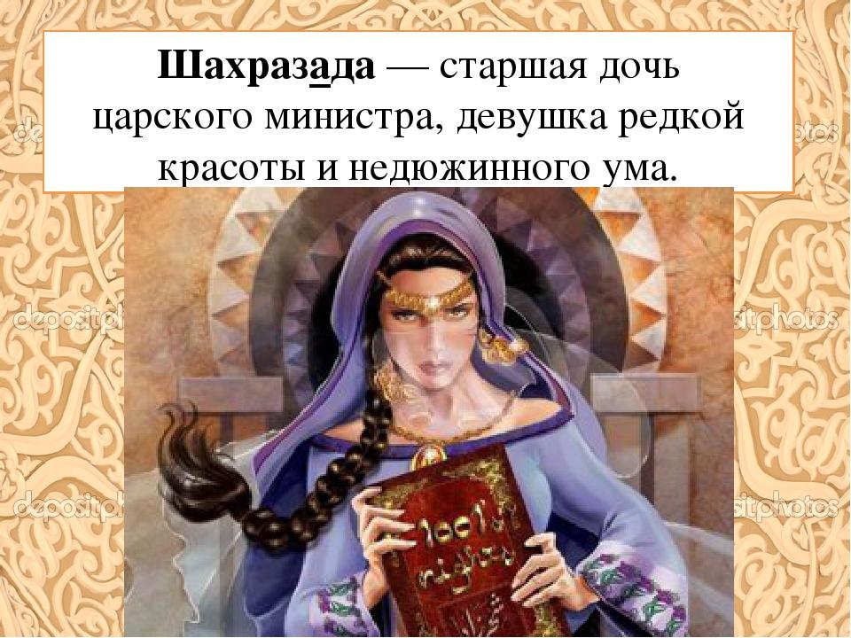 Шахразада— старшая дочь царскогоминистра, девушка редкой красоты и недюжинн...