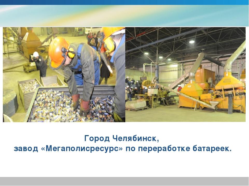 Город Челябинск, завод «Мегаполисресурс» по переработке батареек.