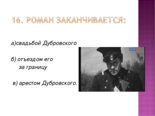 а)свадьбой Дубровского б) отъездом его за границу в) арестом Дубровского.