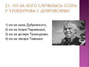 1) из-за сына Дубровского, 2) из-за псаря Парамошки, 3) из-за дочери Троекуро