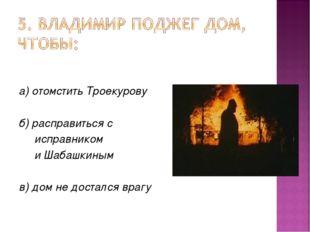 а) отомстить Троекурову б) расправиться с исправником и Шабашкиным в) дом не
