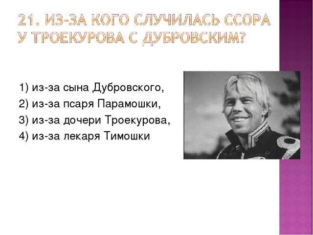 1) из-за сына Дубровского, 2) из-за псаря Парамошки, 3) из-за дочери Троекуро...