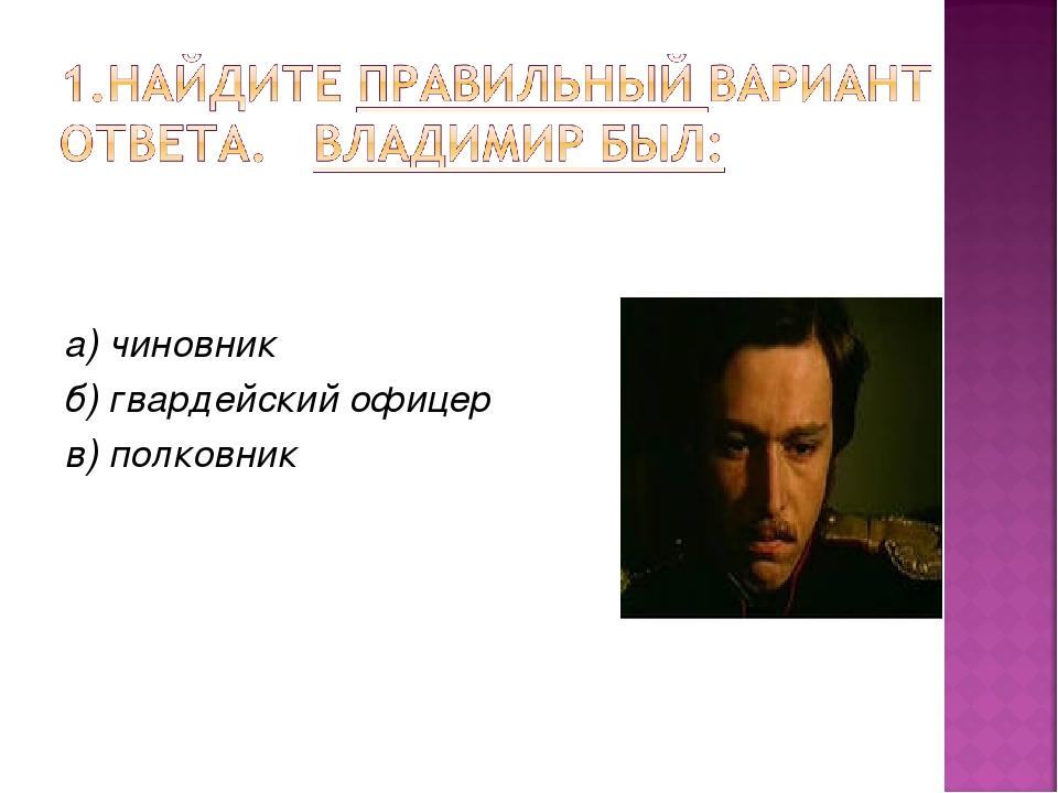 а) чиновник б) гвардейский офицер в) полковник