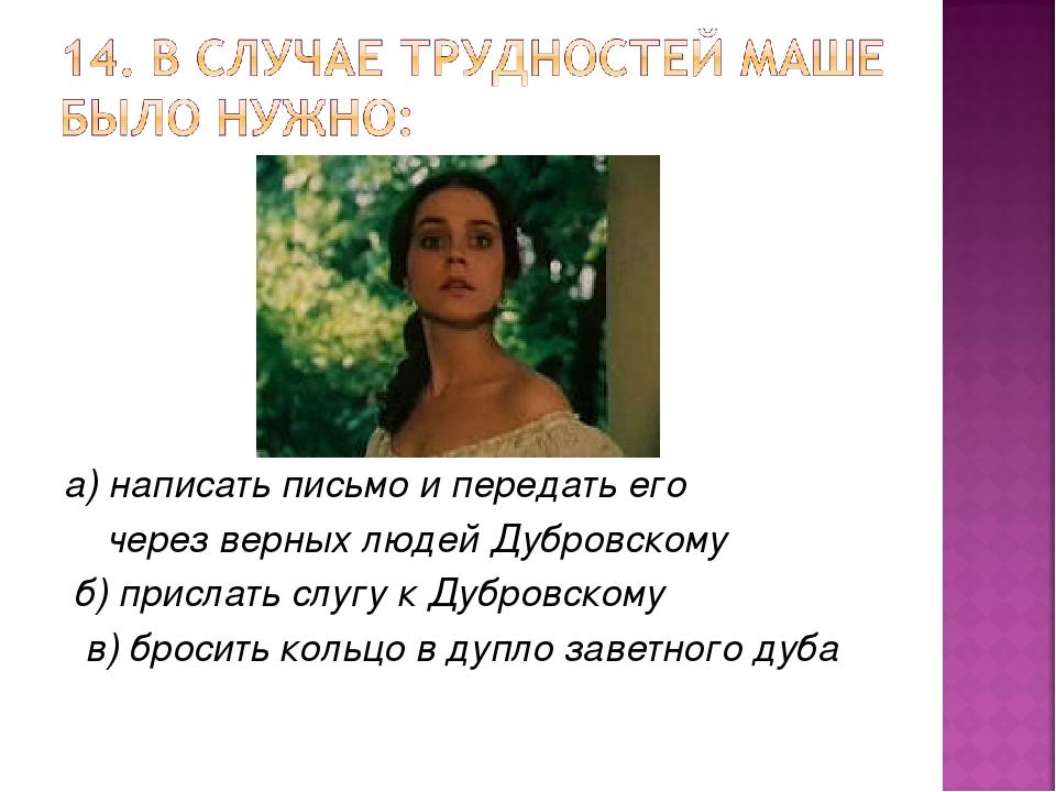 а) написать письмо и передать его через верных людей Дубровскому б) прислать...