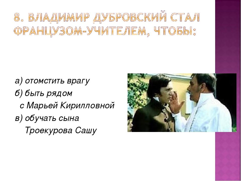 а) отомстить врагу б) быть рядом с Марьей Кирилловной в) обучать сына Троекур...
