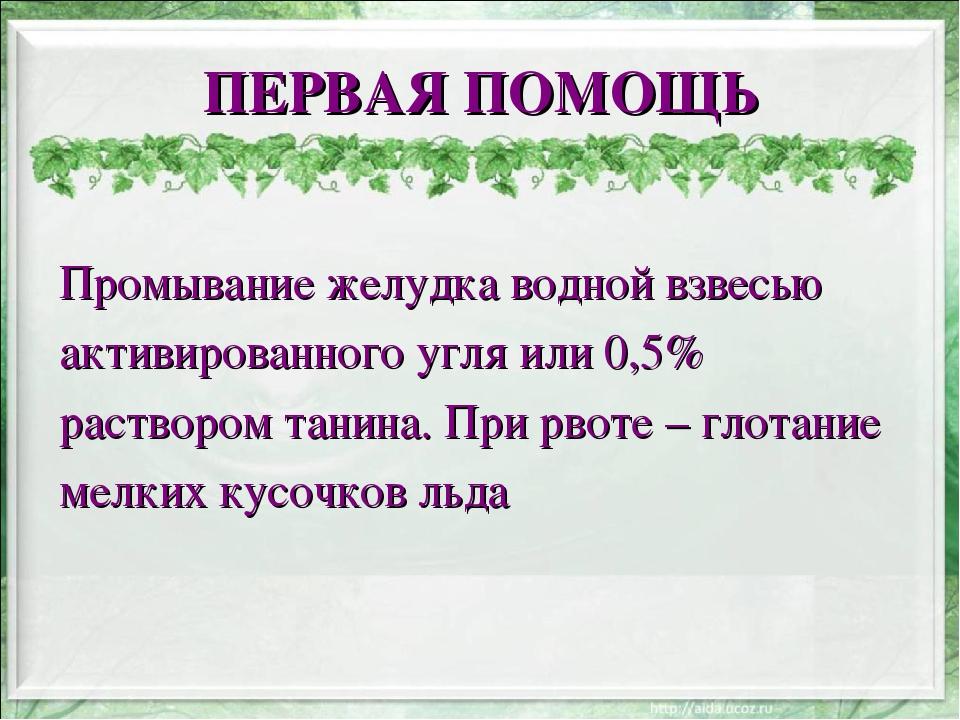 ПЕРВАЯ ПОМОЩЬ Промывание желудка водной взвесью активированного угля или 0,5%...
