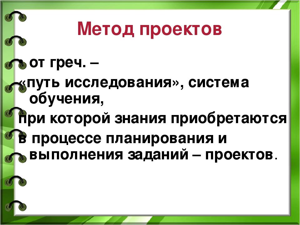 Метод проектов от греч. – «путь исследования», система обучения, при которой...