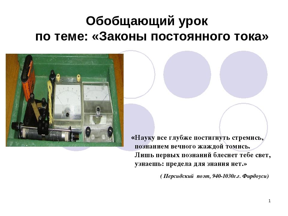 * Обобщающий урок по теме: «Законы постоянного тока» «Науку все глубже постиг...