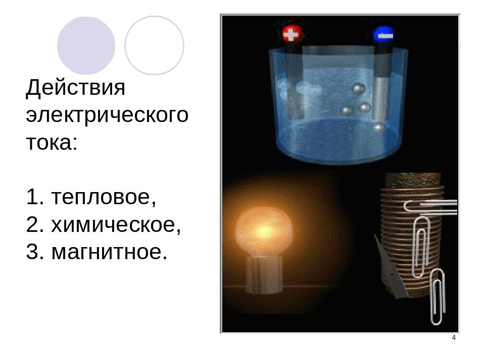 * Действия электрического тока: 1. тепловое, 2. химическое, 3. магнитное.