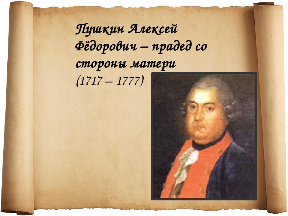 Пушкин Алексей Фёдорович – прадед со стороны матери (1717 – 1777)
