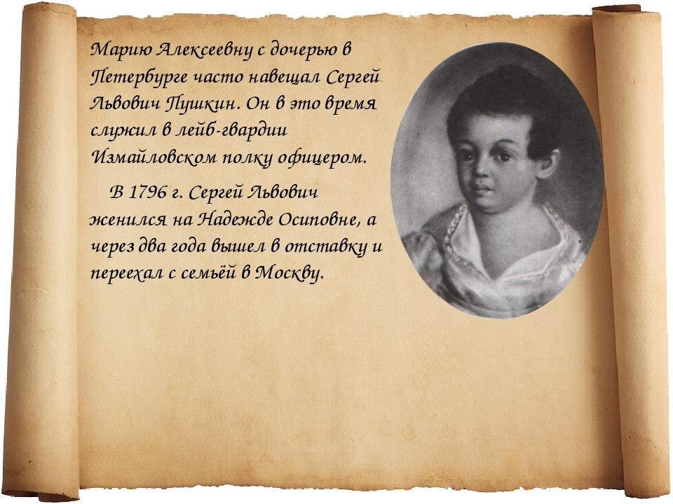 Марию Алексеевну с дочерью в Петербурге часто навещал Сергей Львович Пушкин....