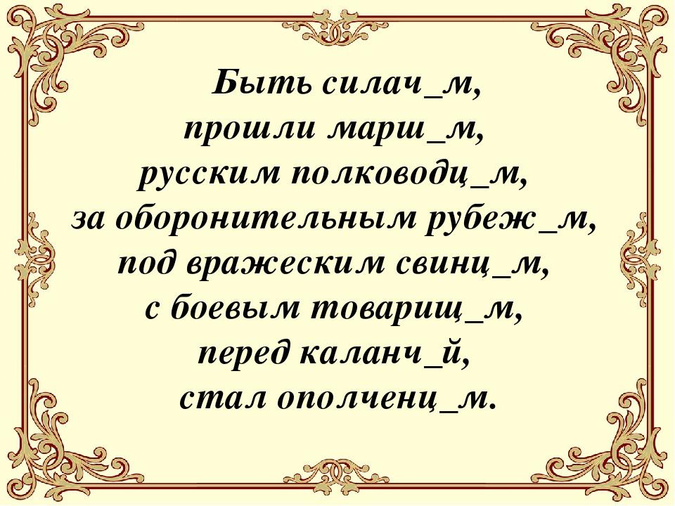 Быть силач_м, прошли марш_м, русским полководц_м, за оборонительным рубеж_м,...