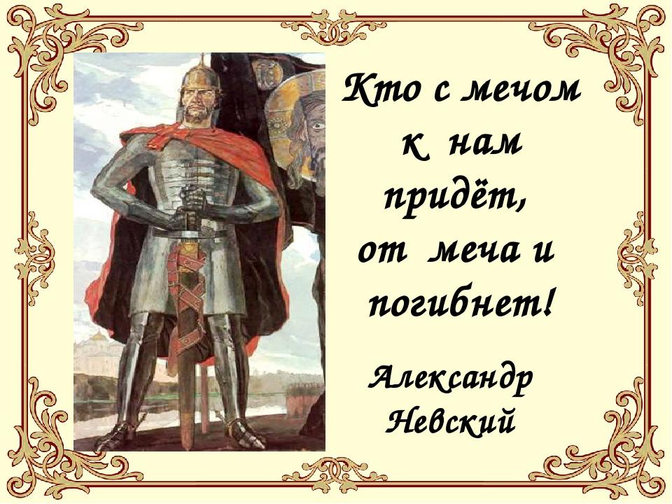 Кто с мечом к нам придёт, от меча и погибнет! Александр Невский