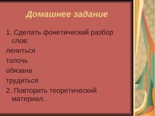Домашнее задание 1. Сделать фонетический разбор слов: лениться толочь обязана