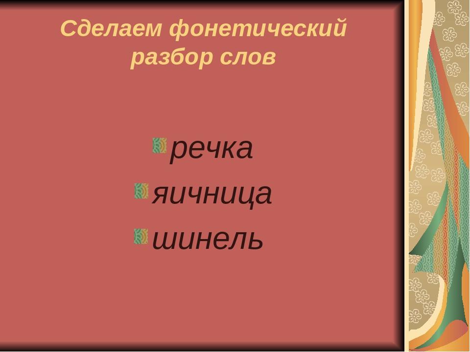 Сделаем фонетический разбор слов речка яичница шинель