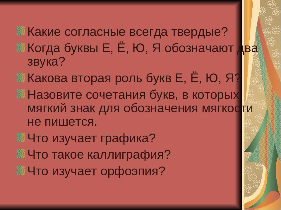 Какие согласные всегда твердые? Когда буквы Е, Ё, Ю, Я обозначают два звука?...