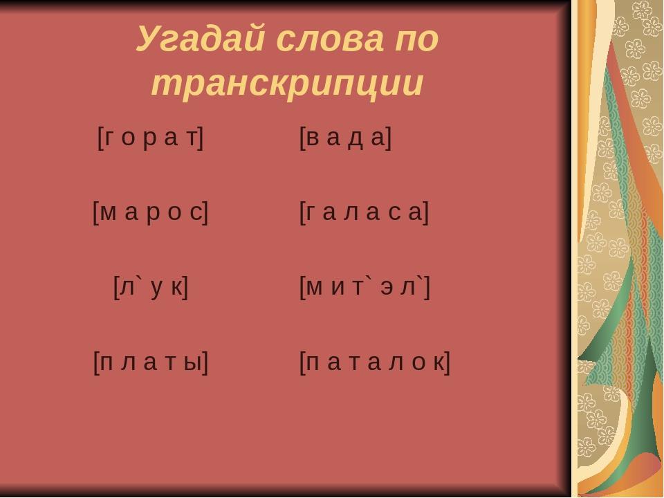 Угадай слова по транскрипции [г о р а т] [м а р о с] [л` у к] [п л а т ы] [в...