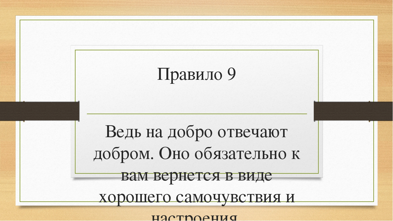 Правило 9 Ведь на добро отвечают добром. Оно обязательно к вам вернется в вид...