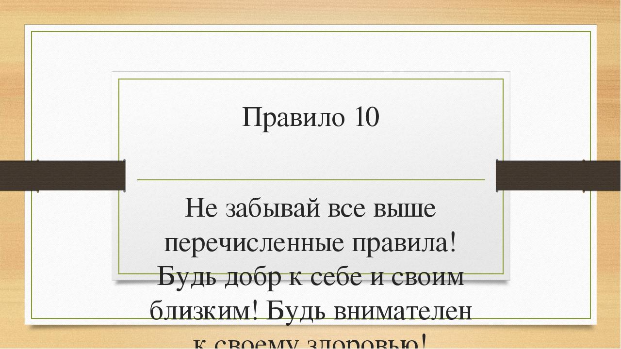 Правило 10 Не забывай все выше перечисленные правила! Будь добр к себе и свои...