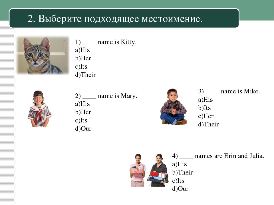 2. Выберите подходящее местоимение. 1) ____ name is Kitty. His Her Its Their...