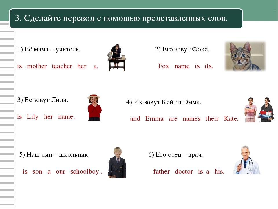3. Сделайте перевод с помощью представленных слов. 1) Её мама – учитель. is m...