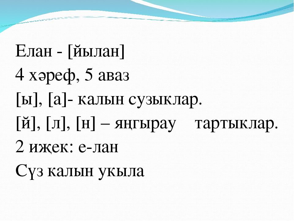 Елан - [йылан] 4 хәреф, 5 аваз [ы], [а]- калын сузыклар. [й], [л], [н] – яңгы...