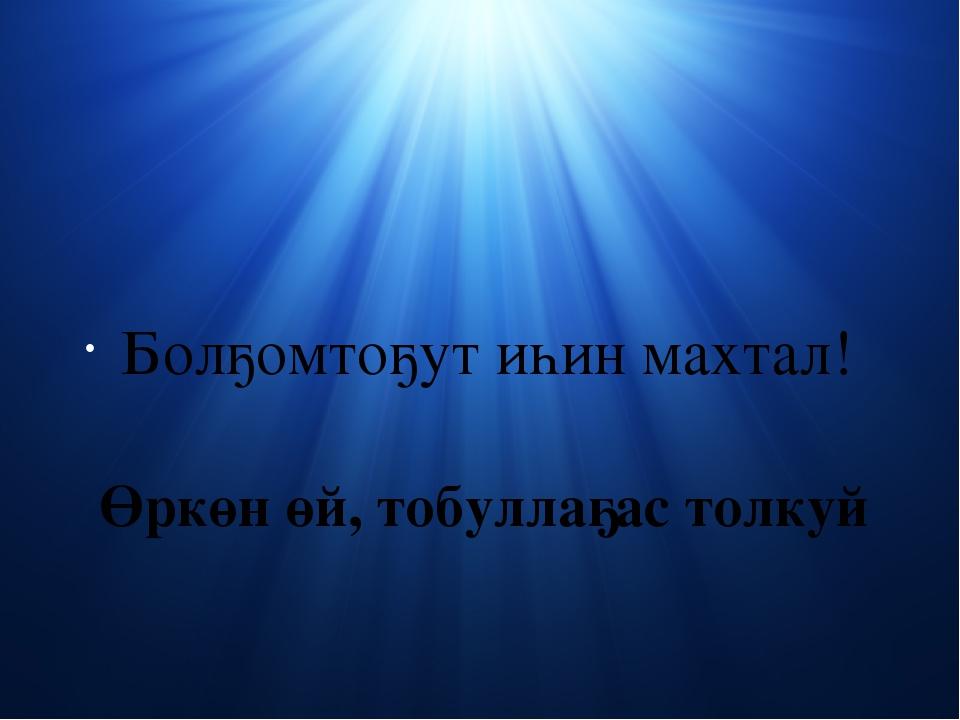 Өркөн өй, тобуллаҕас толкуй Болҕомтоҕут иһин махтал!
