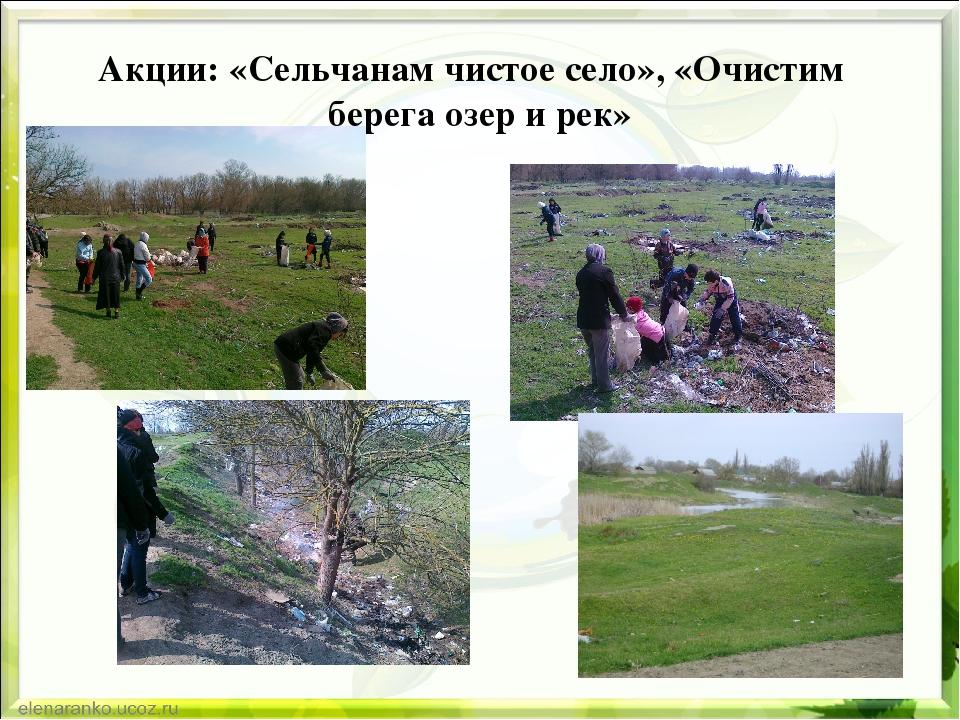 Акции: «Сельчанам чистое село», «Очистим берега озер и рек»