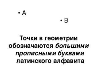• А • В Точки в геометрии обозначаются большими прописными буквами латинского