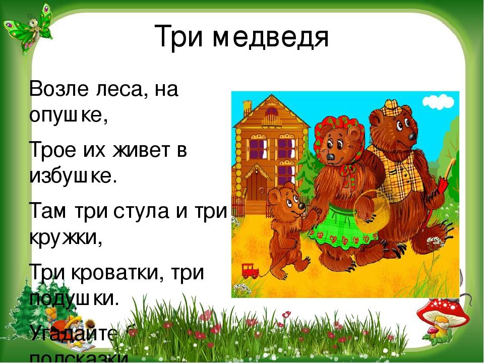 Три медведя Возле леса, на опушке, Трое их живет в избушке. Там три стула и т...