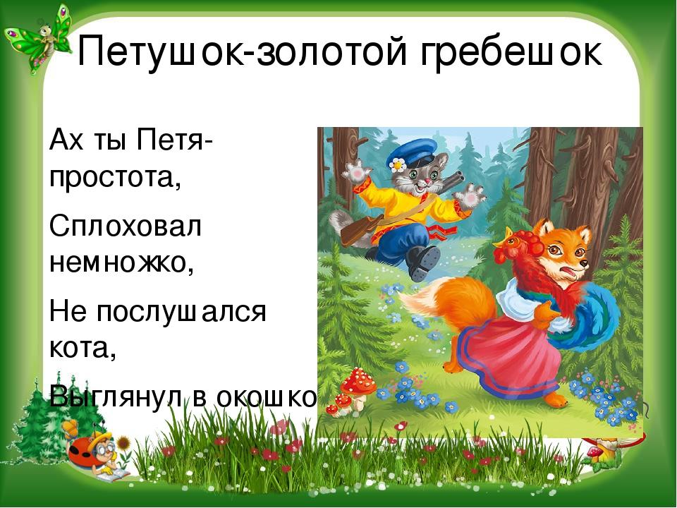 Петушок-золотой гребешок Ах ты Петя-простота, Сплоховал немножко, Не послушал...