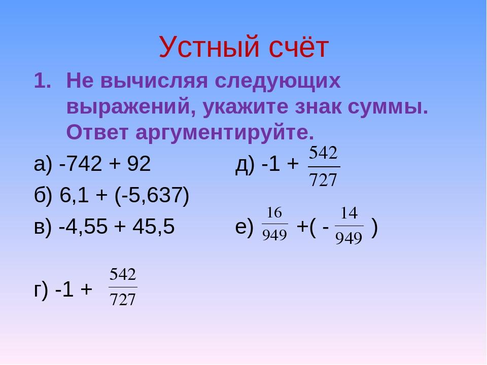 Устный счёт Не вычисляя следующих выражений, укажите знак суммы. Ответ аргуме...