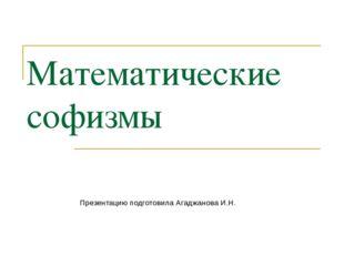 Математические софизмы Презентацию подготовила Агаджанова И.Н.