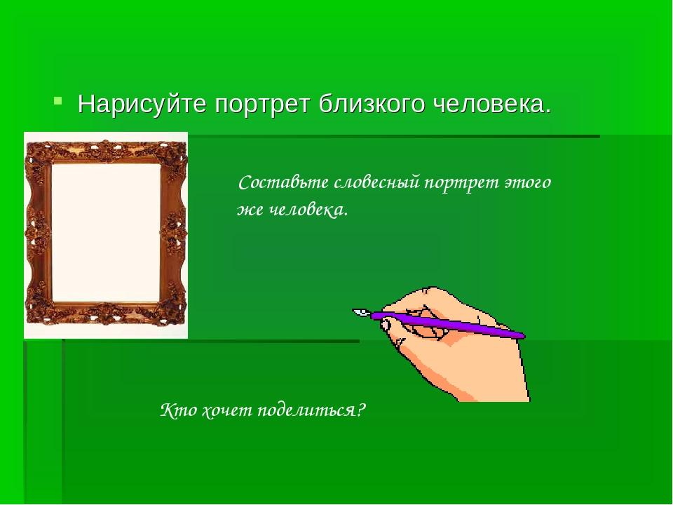Нарисуйте портрет близкого человека. Составьте словесный портрет этого же чел...