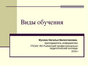 Виды обучения Мухина Наталья Валентиновна, преподаватель информатики ГПОАУ ЯО
