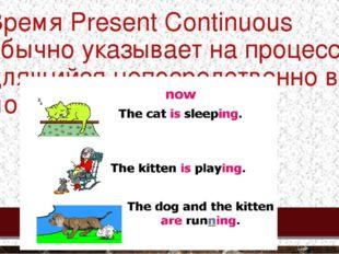Время Present Continuous обычно указывает на процесс, длящийся непосредственн