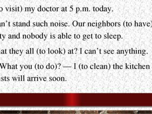 I (to visit) my doctor at 5 p.m. today. I can't stand such noise. Our neighbo