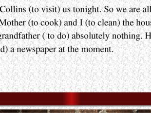 1.The Collins (to visit) us tonight. So we are all very busy. Mother (to cook