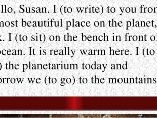 2.Hello, Susan. I (to write) to you from the most beautiful place on the plan