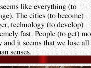 3.It seems like everything (to change). The cities (to become) bigger, techno