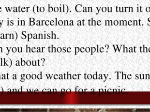 1.The water (to boil). Can you turn it off? 2.Lily is in Barcelona at the mom