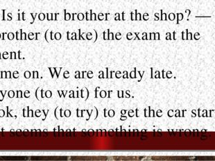 5.— Is it your brother at the shop? — No. my brother (to take) the exam at th