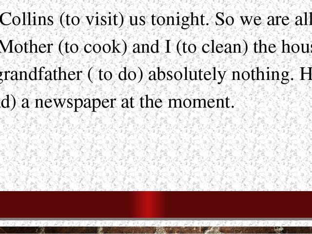 1.The Collins (to visit) us tonight. So we are all very busy. Mother (to cook...