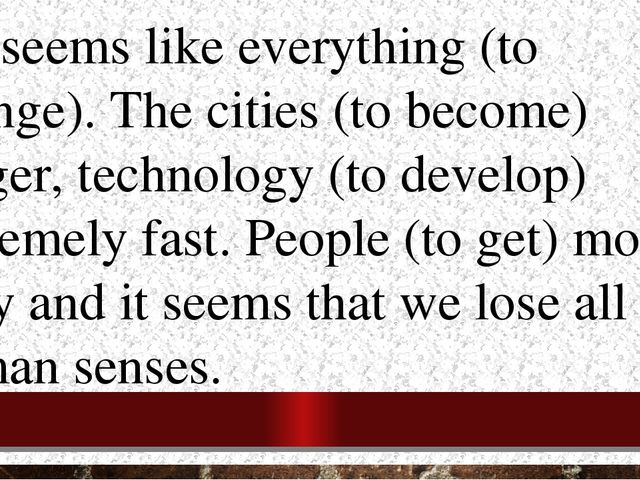 3.It seems like everything (to change). The cities (to become) bigger, techno...