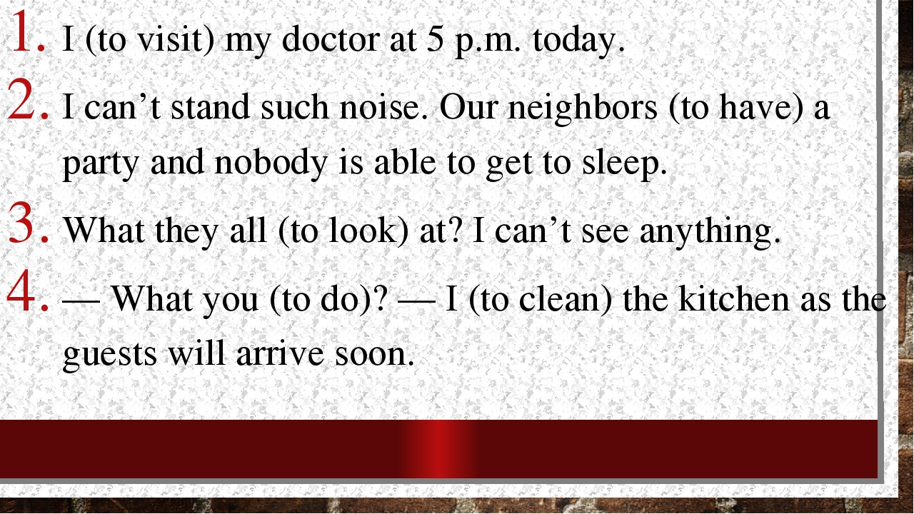 I (to visit) my doctor at 5 p.m. today. I can't stand such noise. Our neighbo...